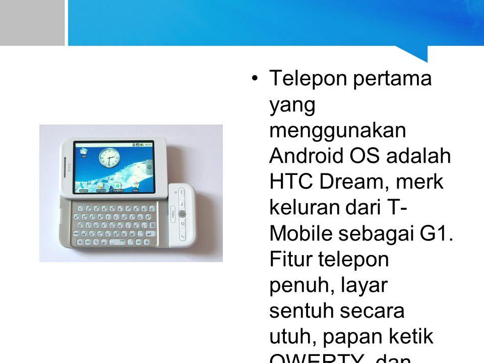 Telepon pertama yang menggunakan Android OS adalah HTC Dream, merk keluran dari T- Mobile sebagai G1. Fitur telepon penuh, layar sentuh secara utuh, p