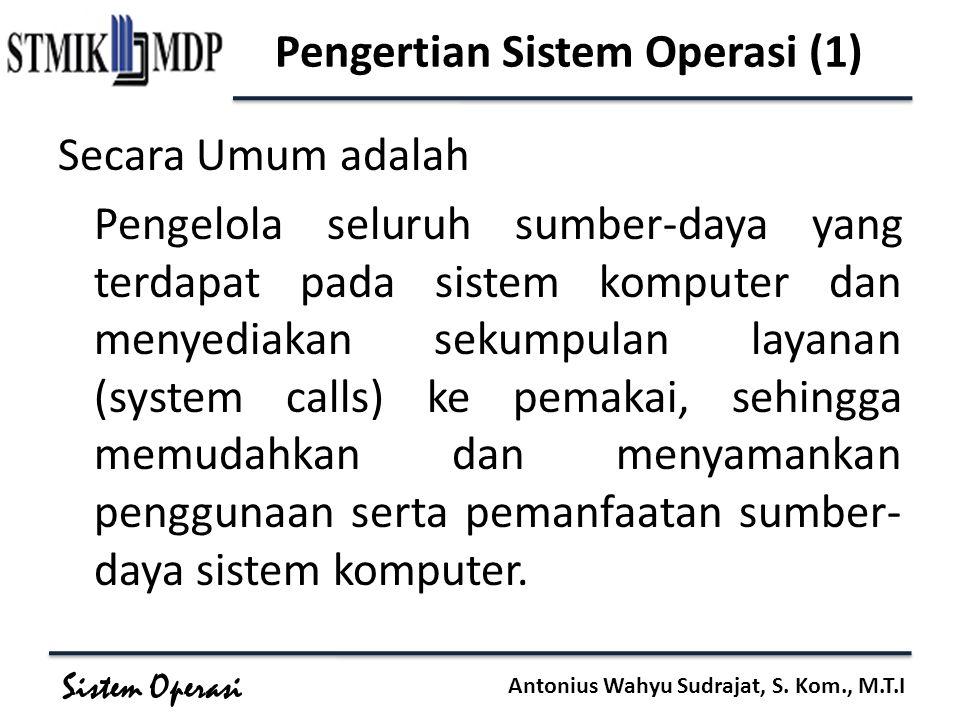 Sistem Operasi Antonius Wahyu Sudrajat, S. Kom., M.T.I Pengertian Sistem Operasi (1) Secara Umum adalah Pengelola seluruh sumber-daya yang terdapat pa