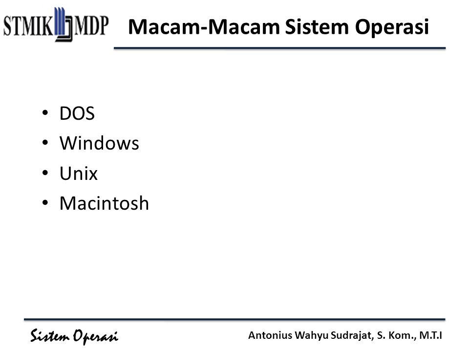 Sistem Operasi Antonius Wahyu Sudrajat, S. Kom., M.T.I Macam-Macam Sistem Operasi DOS Windows Unix Macintosh