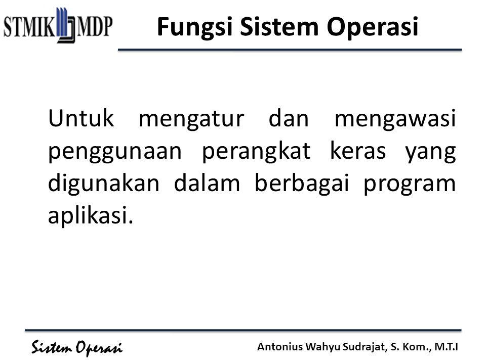 Sistem Operasi Antonius Wahyu Sudrajat, S. Kom., M.T.I Fungsi Sistem Operasi Untuk mengatur dan mengawasi penggunaan perangkat keras yang digunakan da