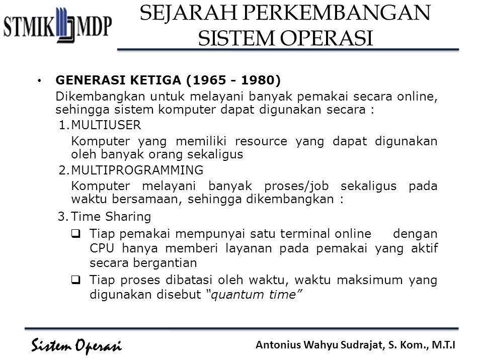 Sistem Operasi Antonius Wahyu Sudrajat, S. Kom., M.T.I SEJARAH PERKEMBANGAN SISTEM OPERASI GENERASI KETIGA (1965 - 1980) Dikembangkan untuk melayani b