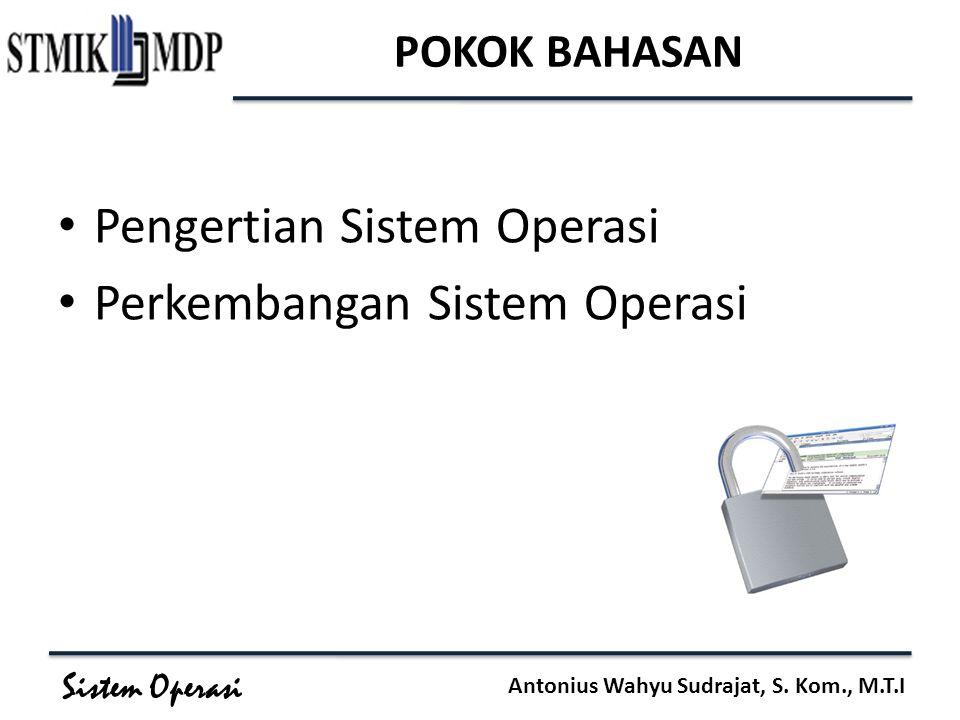 Sistem Operasi Antonius Wahyu Sudrajat, S. Kom., M.T.I POKOK BAHASAN Pengertian Sistem Operasi Perkembangan Sistem Operasi