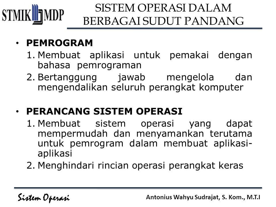 Sistem Operasi Antonius Wahyu Sudrajat, S. Kom., M.T.I SISTEM OPERASI DALAM BERBAGAI SUDUT PANDANG PEMROGRAM 1.Membuat aplikasi untuk pemakai dengan b