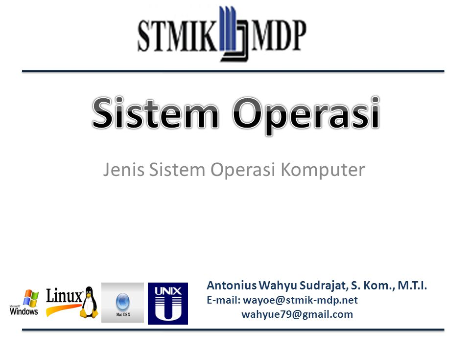 Antonius Wahyu Sudrajat, S. Kom., M.T.I. E-mail: wayoe@stmik-mdp.net wahyue79@gmail.com Jenis Sistem Operasi Komputer