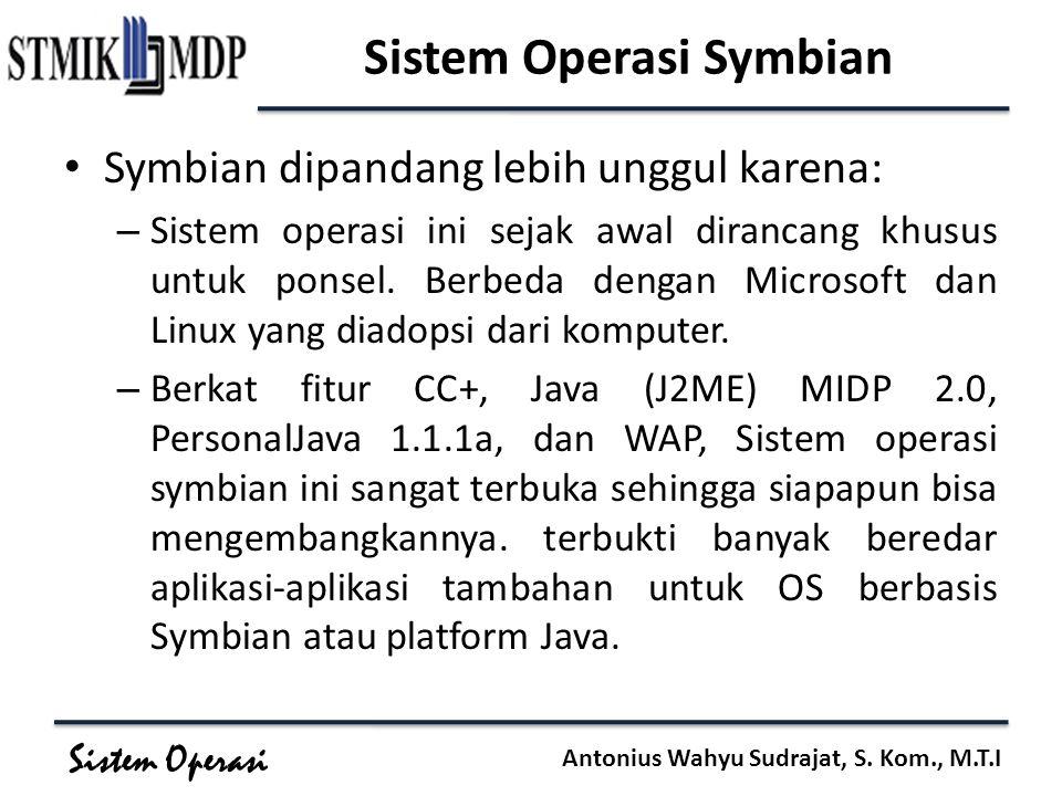 Sistem Operasi Antonius Wahyu Sudrajat, S. Kom., M.T.I Sistem Operasi Symbian Symbian dipandang lebih unggul karena: – Sistem operasi ini sejak awal d