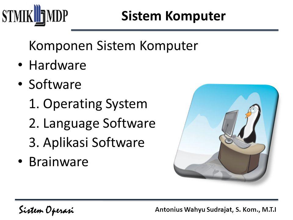 Sistem Operasi Antonius Wahyu Sudrajat, S. Kom., M.T.I Sistem Komputer Komponen Sistem Komputer Hardware Software 1. Operating System 2. Language Soft