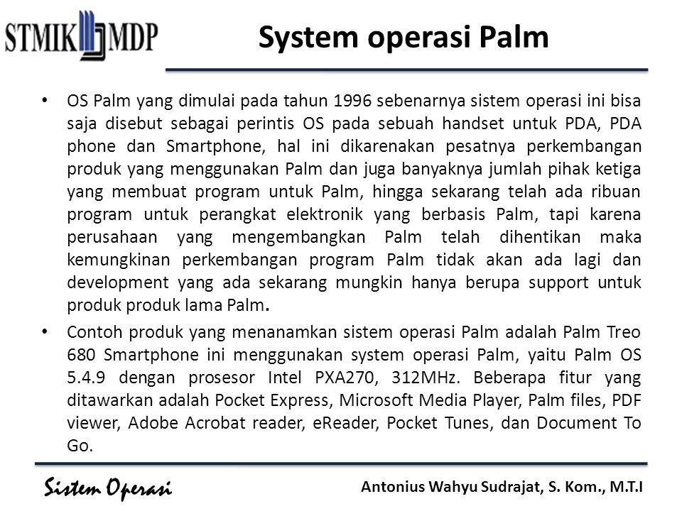 Sistem Operasi Antonius Wahyu Sudrajat, S. Kom., M.T.I System operasi Palm OS Palm yang dimulai pada tahun 1996 sebenarnya sistem operasi ini bisa saj
