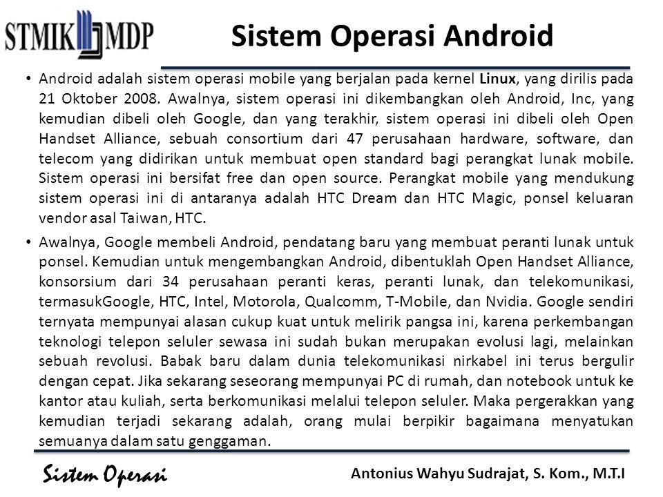 Sistem Operasi Antonius Wahyu Sudrajat, S. Kom., M.T.I Sistem Operasi Android Android adalah sistem operasi mobile yang berjalan pada kernel Linux, ya