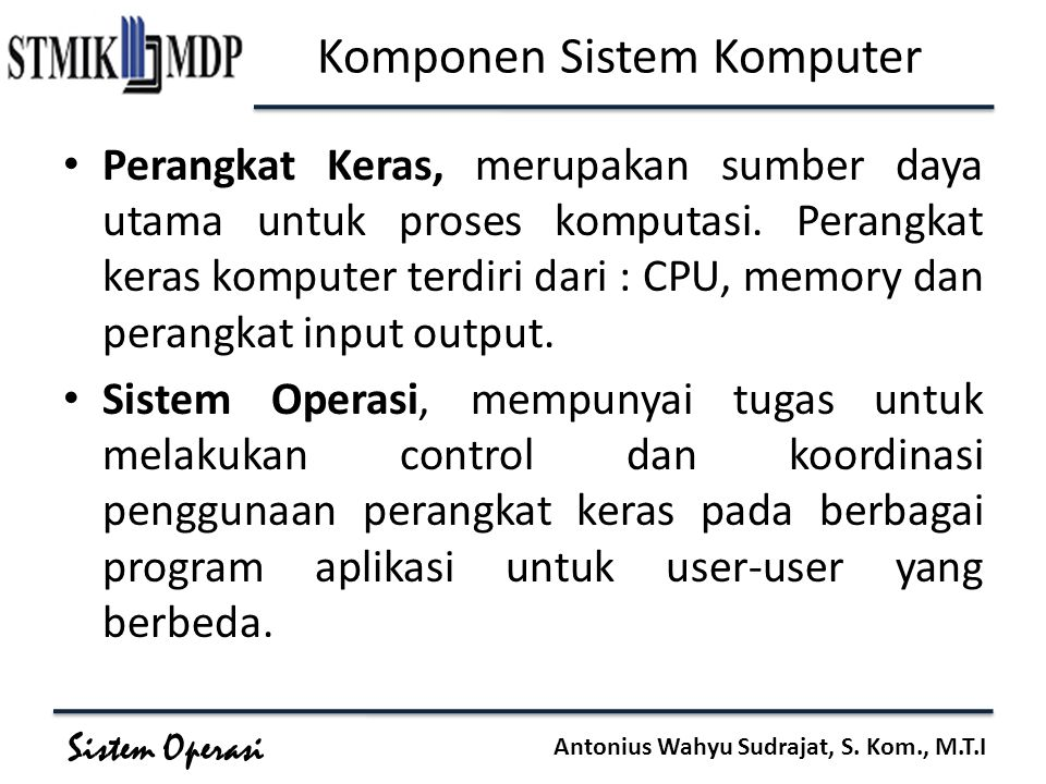 Sistem Operasi Antonius Wahyu Sudrajat, S. Kom., M.T.I Komponen Sistem Komputer Perangkat Keras, merupakan sumber daya utama untuk proses komputasi. P