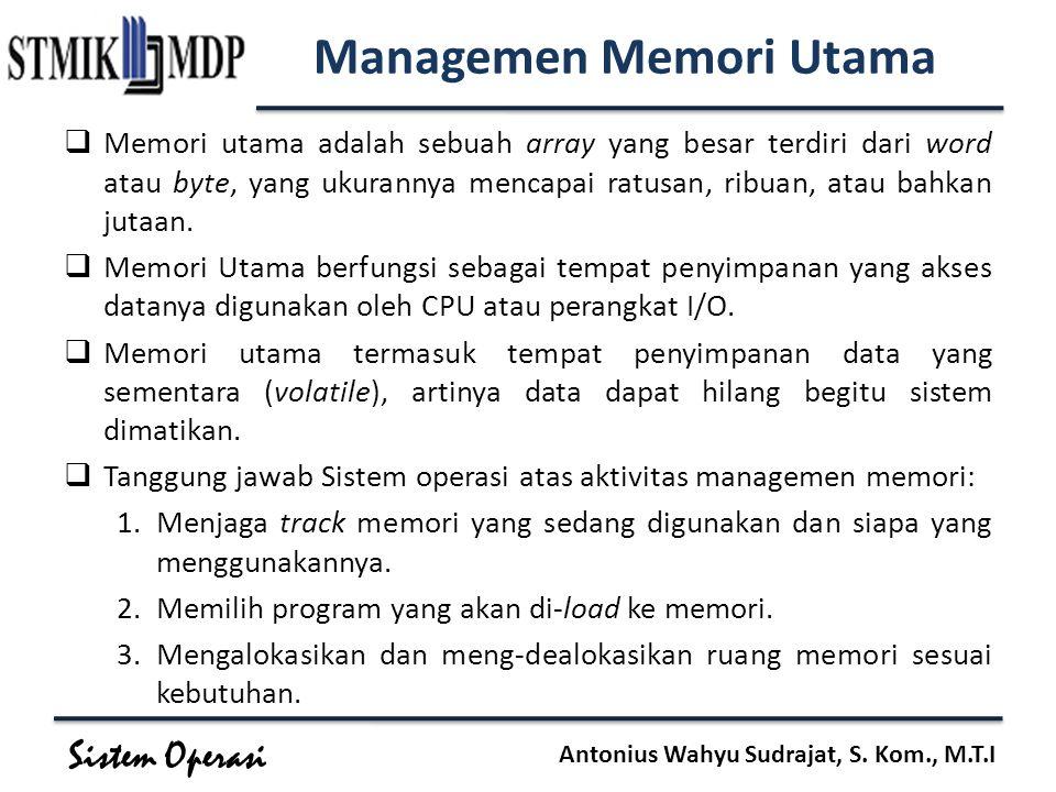 Sistem Operasi Antonius Wahyu Sudrajat, S. Kom., M.T.I Managemen Memori Utama  Memori utama adalah sebuah array yang besar terdiri dari word atau byt