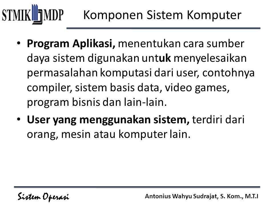 Sistem Operasi Antonius Wahyu Sudrajat, S. Kom., M.T.I Komponen Sistem Komputer Program Aplikasi, menentukan cara sumber daya sistem digunakan untuk m