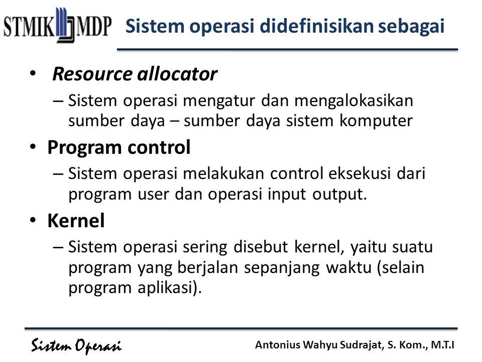 Sistem Operasi Antonius Wahyu Sudrajat, S. Kom., M.T.I Sistem operasi didefinisikan sebagai Resource allocator – Sistem operasi mengatur dan mengaloka