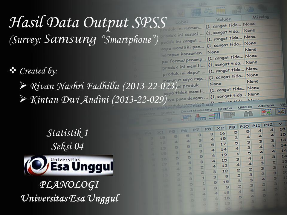 "Hasil Data Output SPSS (Survey: Samsung ""Smartphone"")  Created by:  Rivan Nashri Fadhilla (2013-22-023)  Kintan Dwi Andini (2013-22-029) Statistik"