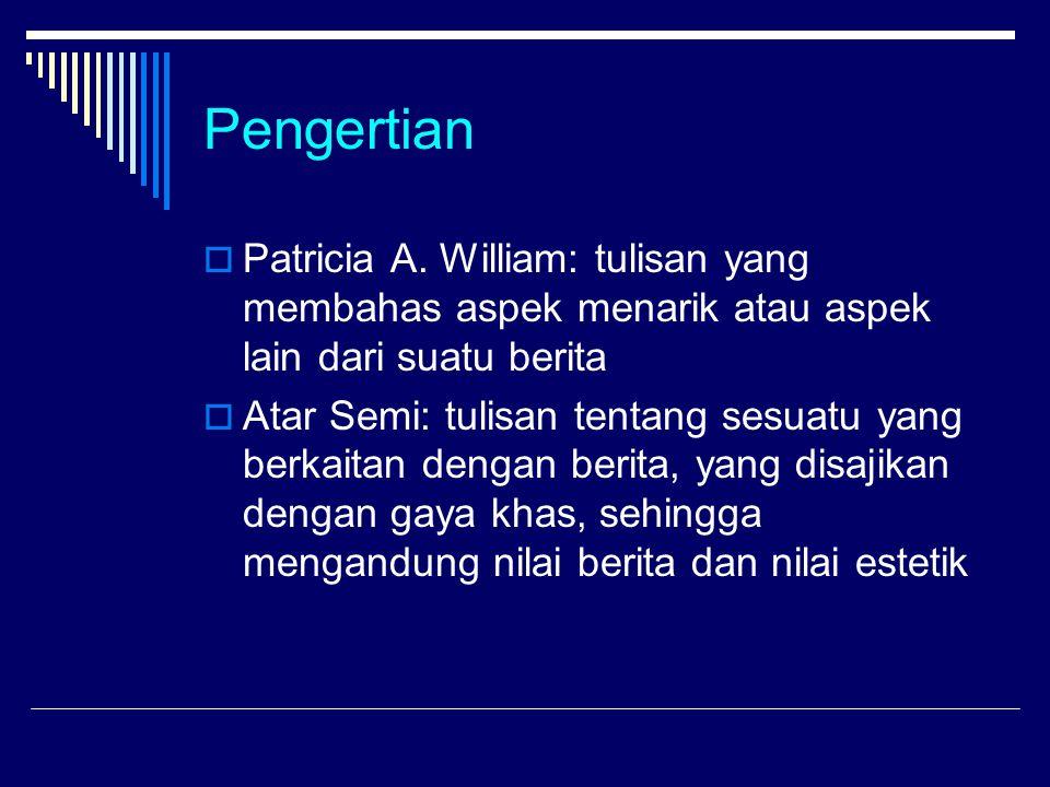 Pengertian  Patricia A. William: tulisan yang membahas aspek menarik atau aspek lain dari suatu berita  Atar Semi: tulisan tentang sesuatu yang berk