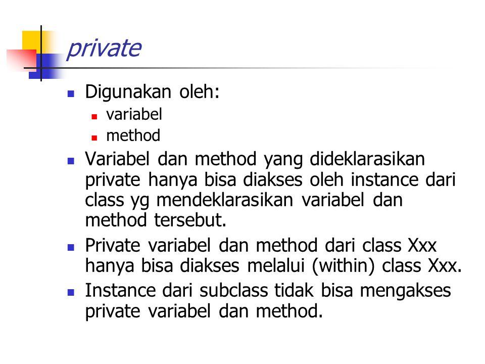 private Digunakan oleh: variabel method Variabel dan method yang dideklarasikan private hanya bisa diakses oleh instance dari class yg mendeklarasikan variabel dan method tersebut.