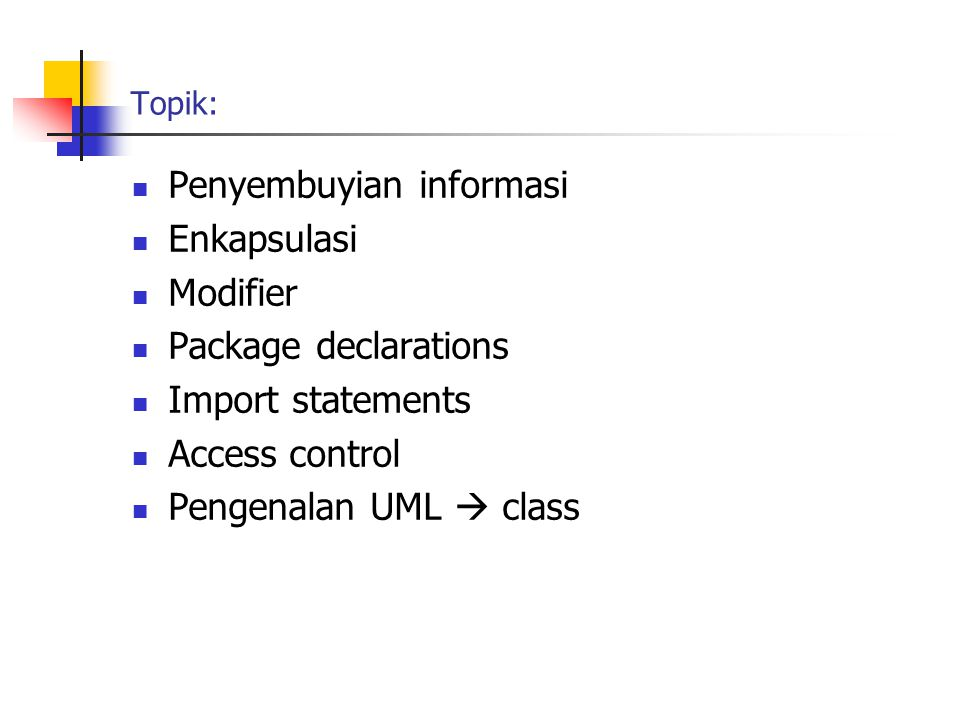 Topik: Penyembuyian informasi Enkapsulasi Modifier Package declarations Import statements Access control Pengenalan UML  class