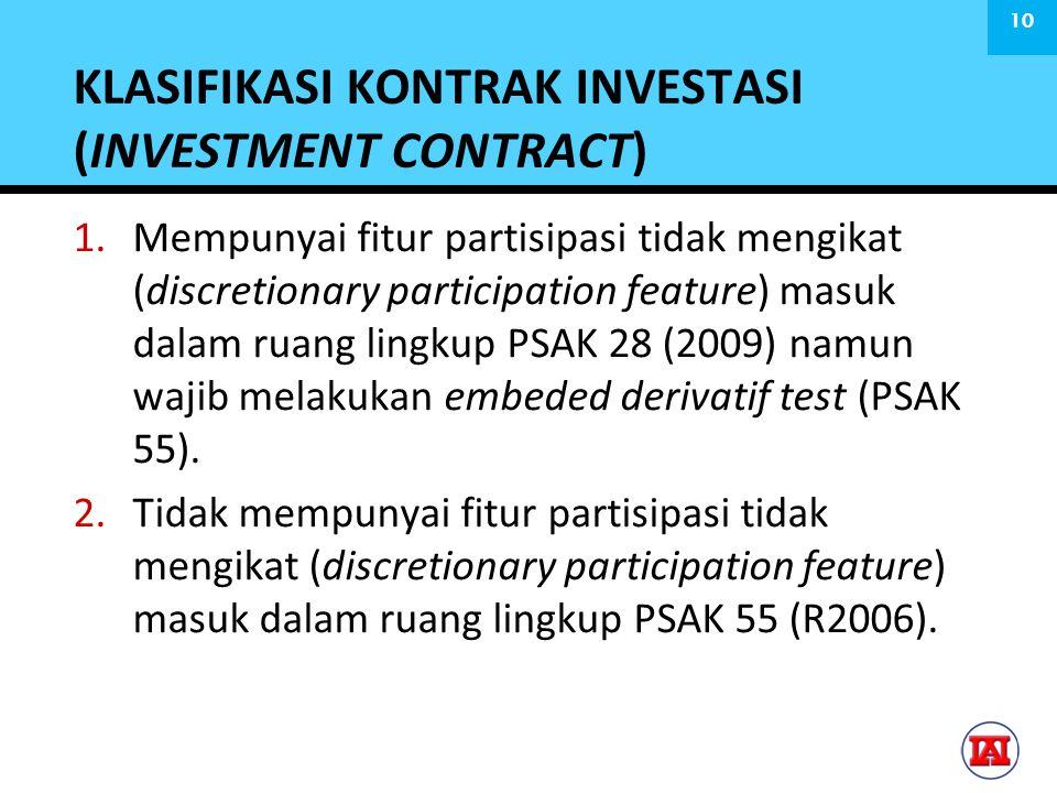 KLASIFIKASI KONTRAK INVESTASI (INVESTMENT CONTRACT) 1.Mempunyai fitur partisipasi tidak mengikat (discretionary participation feature) masuk dalam ruang lingkup PSAK 28 (2009) namun wajib melakukan embeded derivatif test (PSAK 55).