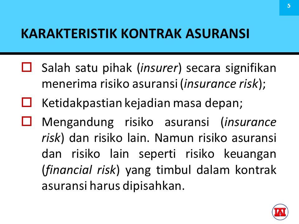 KARAKTERISTIK KONTRAK ASURANSI  Salah satu pihak (insurer) secara signifikan menerima risiko asuransi (insurance risk);  Ketidakpastian kejadian masa depan;  Mengandung risiko asuransi (insurance risk) dan risiko lain.
