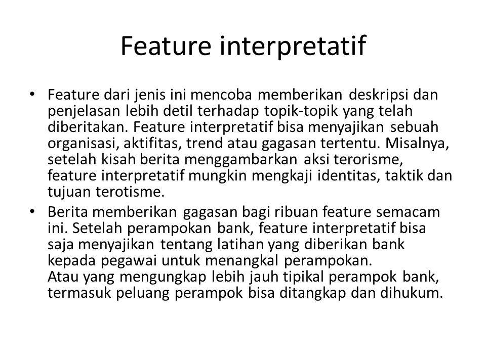 Feature interpretatif Feature dari jenis ini mencoba memberikan deskripsi dan penjelasan lebih detil terhadap topik-topik yang telah diberitakan.