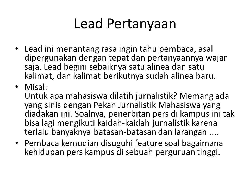 Lead Pertanyaan Lead ini menantang rasa ingin tahu pembaca, asal dipergunakan dengan tepat dan pertanyaannya wajar saja.