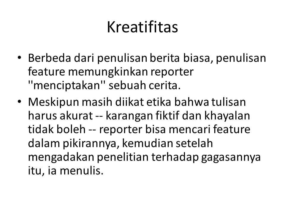 Kreatifitas Berbeda dari penulisan berita biasa, penulisan feature memungkinkan reporter menciptakan sebuah cerita.