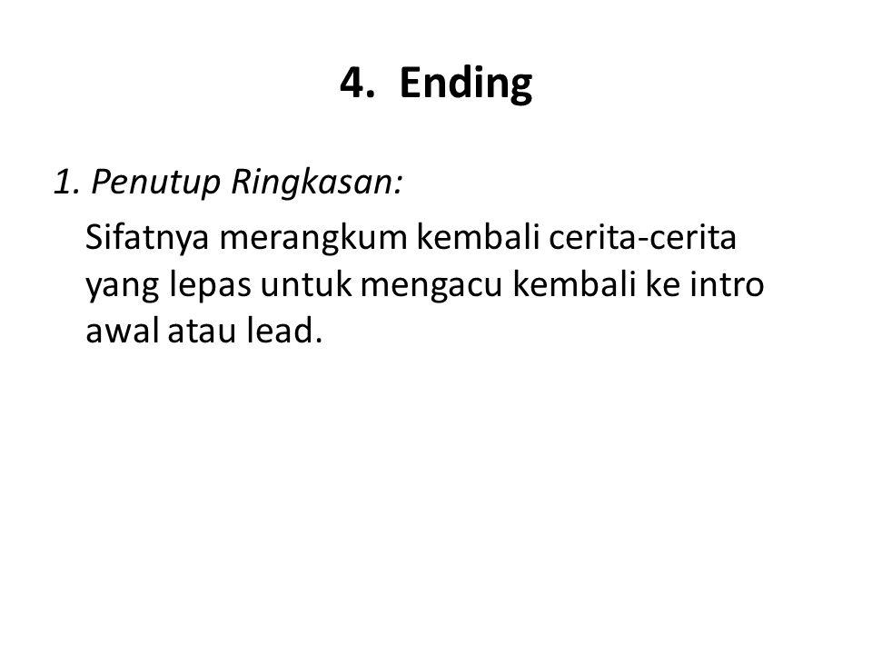 4. Ending 1. Penutup Ringkasan: Sifatnya merangkum kembali cerita-cerita yang lepas untuk mengacu kembali ke intro awal atau lead.