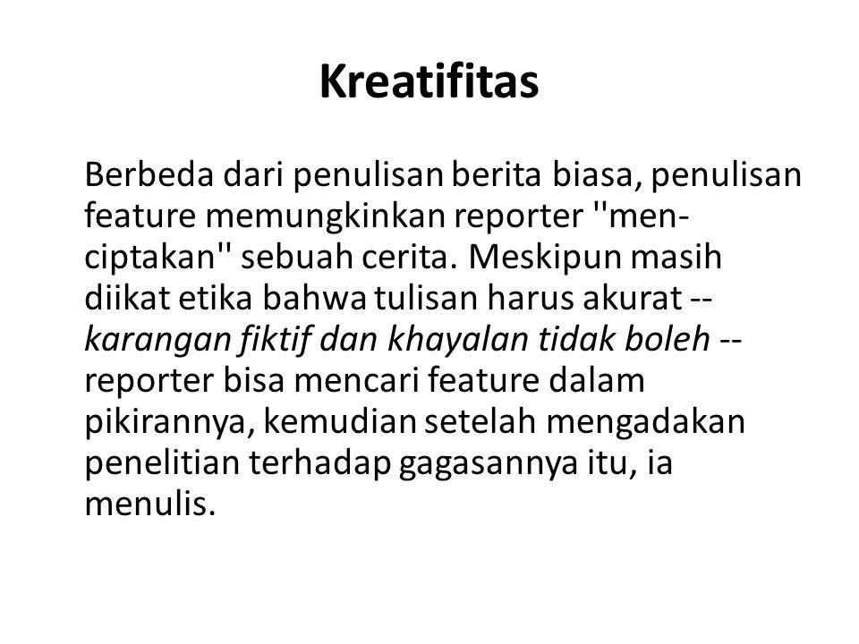 Kreatifitas Berbeda dari penulisan berita biasa, penulisan feature memungkinkan reporter ''men- ciptakan'' sebuah cerita. Meskipun masih diikat etika