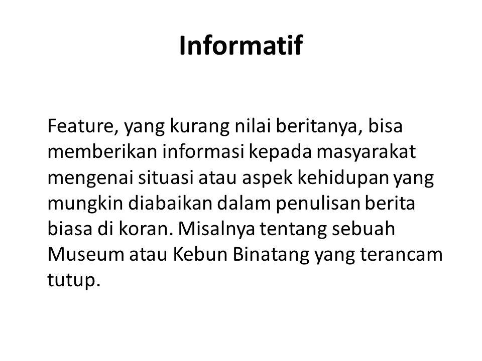 Informatif Feature, yang kurang nilai beritanya, bisa memberikan informasi kepada masyarakat mengenai situasi atau aspek kehidupan yang mungkin diabai