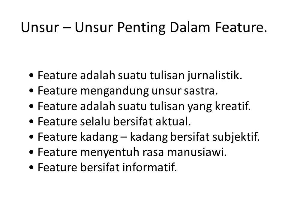 Unsur – Unsur Penting Dalam Feature. Feature adalah suatu tulisan jurnalistik. Feature mengandung unsur sastra. Feature adalah suatu tulisan yang krea