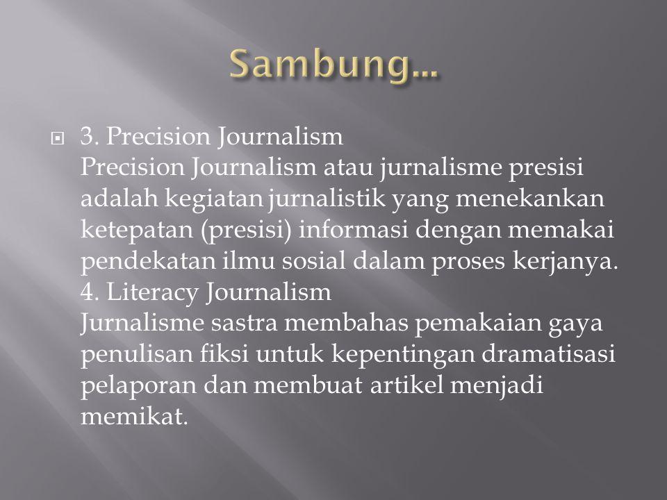  3. Precision Journalism Precision Journalism atau jurnalisme presisi adalah kegiatan jurnalistik yang menekankan ketepatan (presisi) informasi denga