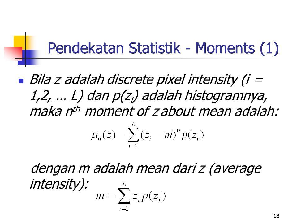 18 Pendekatan Statistik - Moments (1) Bila z adalah discrete pixel intensity (i = 1,2, … L) dan p(z i ) adalah histogramnya, maka n th moment of z about mean adalah: dengan m adalah mean dari z (average intensity):