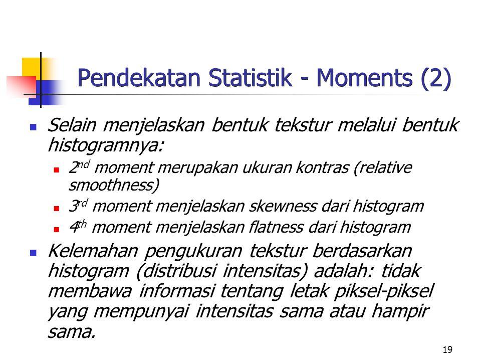 19 Pendekatan Statistik - Moments (2) Selain menjelaskan bentuk tekstur melalui bentuk histogramnya: 2 nd moment merupakan ukuran kontras (relative smoothness) 3 rd moment menjelaskan skewness dari histogram 4 th moment menjelaskan flatness dari histogram Kelemahan pengukuran tekstur berdasarkan histogram (distribusi intensitas) adalah: tidak membawa informasi tentang letak piksel-piksel yang mempunyai intensitas sama atau hampir sama.