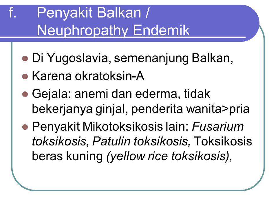 f.Penyakit Balkan / Neuphropathy Endemik Di Yugoslavia, semenanjung Balkan, Karena okratoksin-A Gejala: anemi dan ederma, tidak bekerjanya ginjal, pen