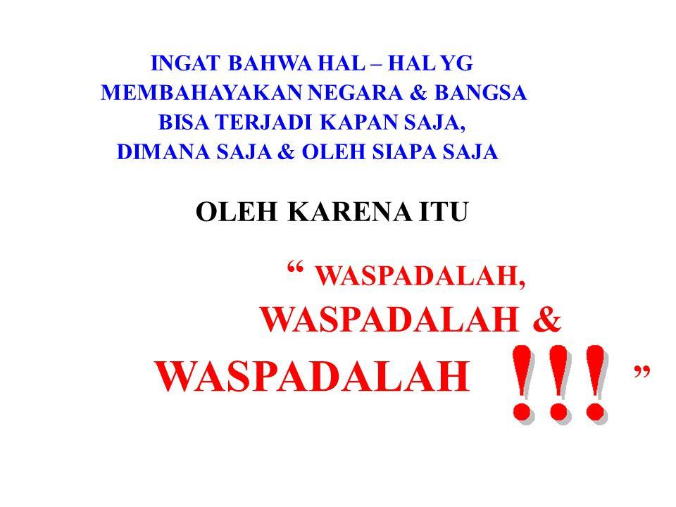 """INGAT BAHWA HAL – HAL YG MEMBAHAYAKAN NEGARA & BANGSA BISA TERJADI KAPAN SAJA, DIMANA SAJA & OLEH SIAPA SAJA OLEH KARENA ITU """" WASPADALAH, WASPADALAH"""