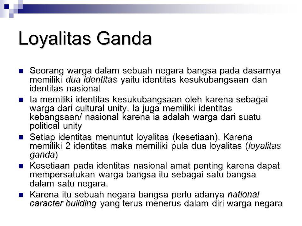 Loyalitas Ganda Seorang warga dalam sebuah negara bangsa pada dasarnya memiliki dua identitas yaitu identitas kesukubangsaan dan identitas nasional Se