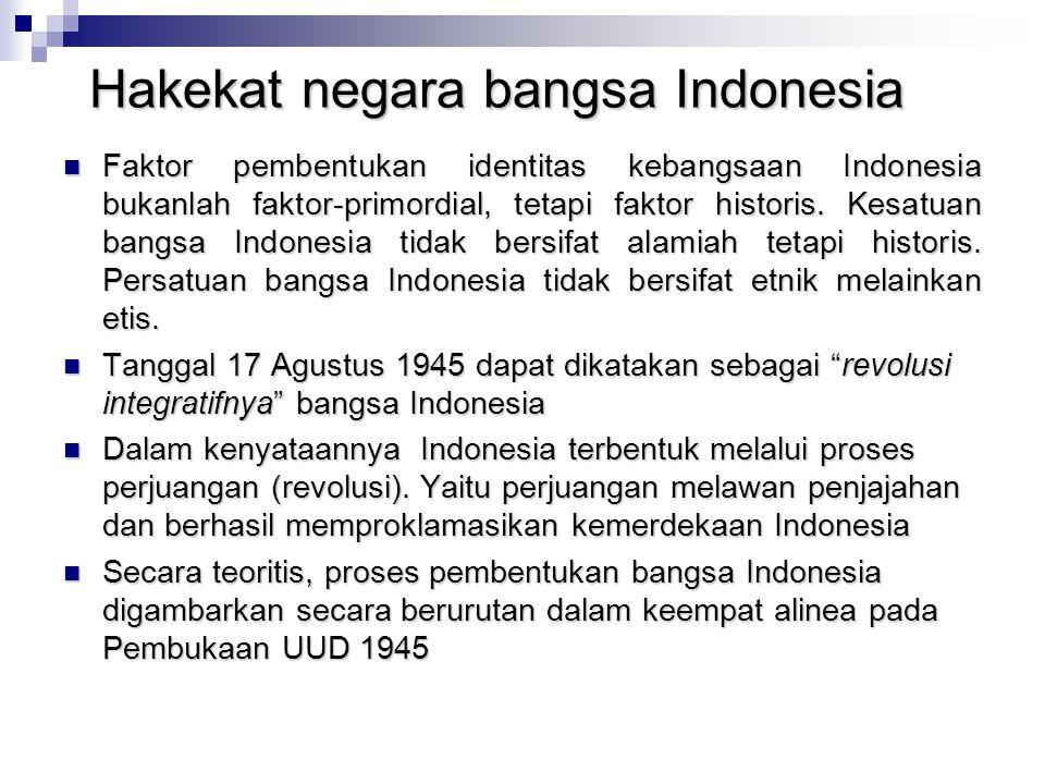 Hakekat negara bangsa Indonesia Faktor pembentukan identitas kebangsaan Indonesia bukanlah faktor-primordial, tetapi faktor historis. Kesatuan bangsa