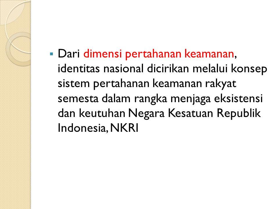  Dari dimensi pertahanan keamanan, identitas nasional dicirikan melalui konsep sistem pertahanan keamanan rakyat semesta dalam rangka menjaga eksistensi dan keutuhan Negara Kesatuan Republik Indonesia, NKRI