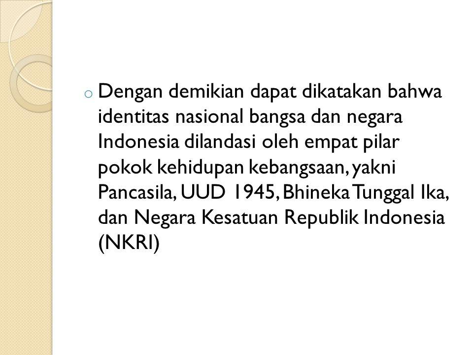 o Dengan demikian dapat dikatakan bahwa identitas nasional bangsa dan negara Indonesia dilandasi oleh empat pilar pokok kehidupan kebangsaan, yakni Pancasila, UUD 1945, Bhineka Tunggal Ika, dan Negara Kesatuan Republik Indonesia (NKRI)