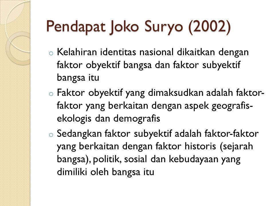 Pendapat Joko Suryo (2002) o Kelahiran identitas nasional dikaitkan dengan faktor obyektif bangsa dan faktor subyektif bangsa itu o Faktor obyektif yang dimaksudkan adalah faktor- faktor yang berkaitan dengan aspek geografis- ekologis dan demografis o Sedangkan faktor subyektif adalah faktor-faktor yang berkaitan dengan faktor historis (sejarah bangsa), politik, sosial dan kebudayaan yang dimiliki oleh bangsa itu