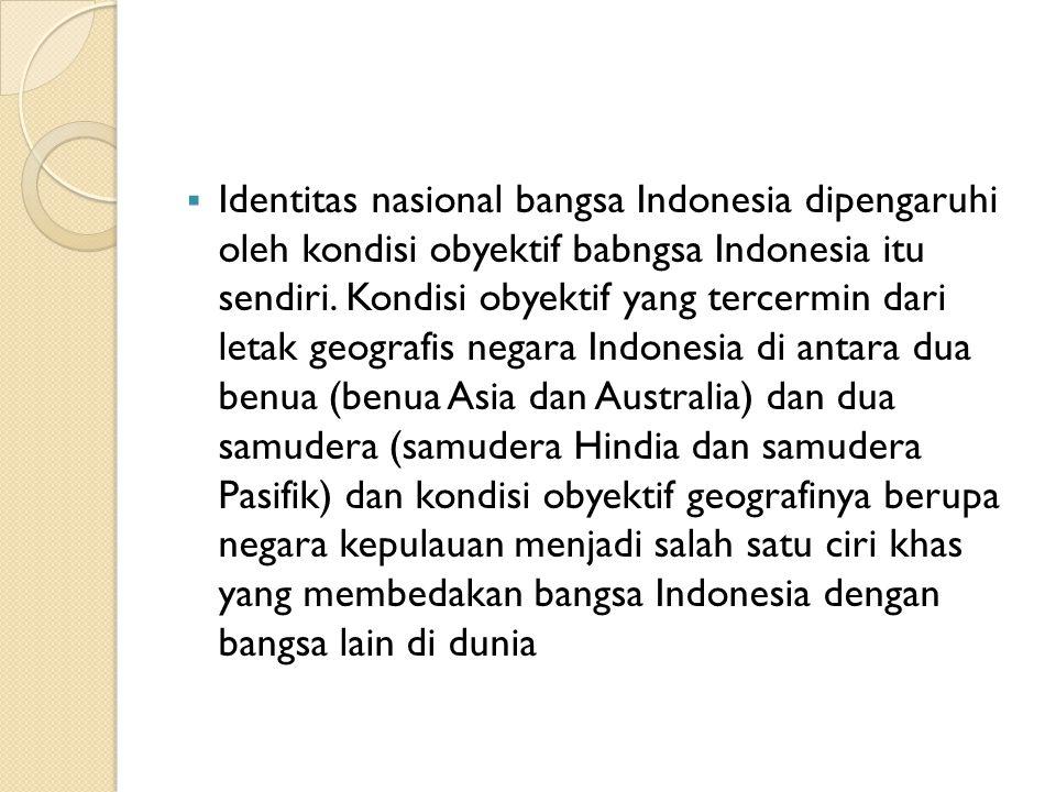  Identitas nasional bangsa Indonesia dipengaruhi oleh kondisi obyektif babngsa Indonesia itu sendiri. Kondisi obyektif yang tercermin dari letak geog