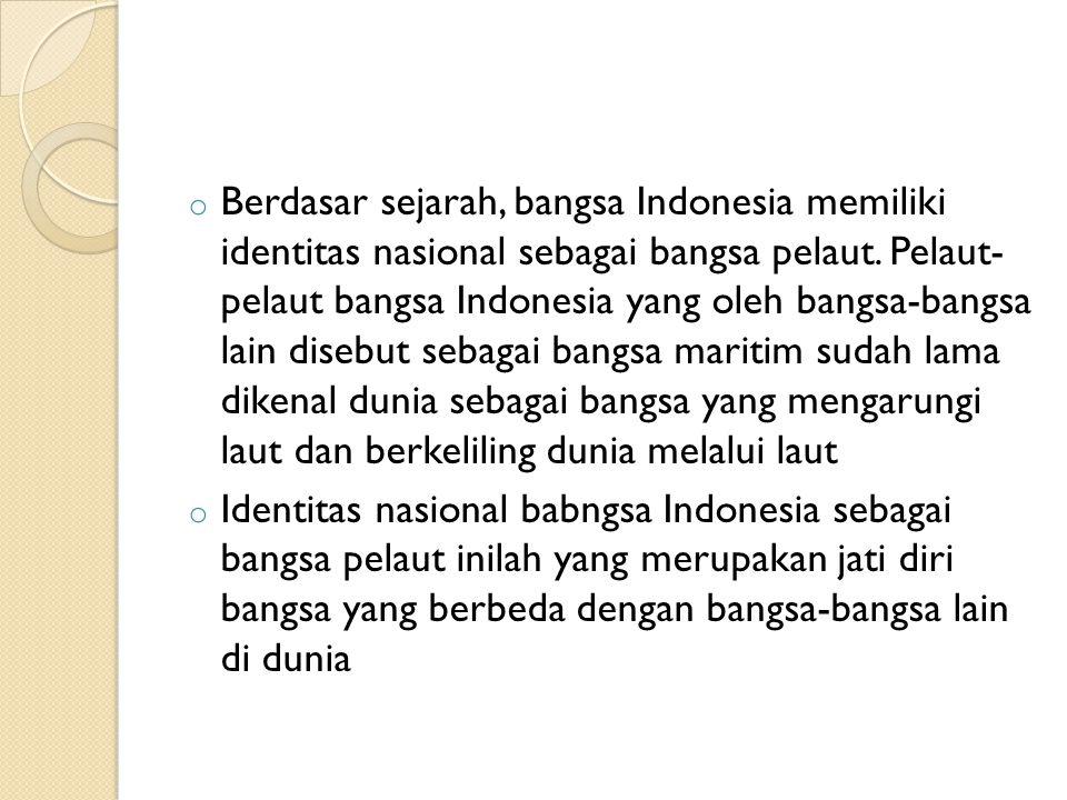 o Berdasar sejarah, bangsa Indonesia memiliki identitas nasional sebagai bangsa pelaut. Pelaut- pelaut bangsa Indonesia yang oleh bangsa-bangsa lain d