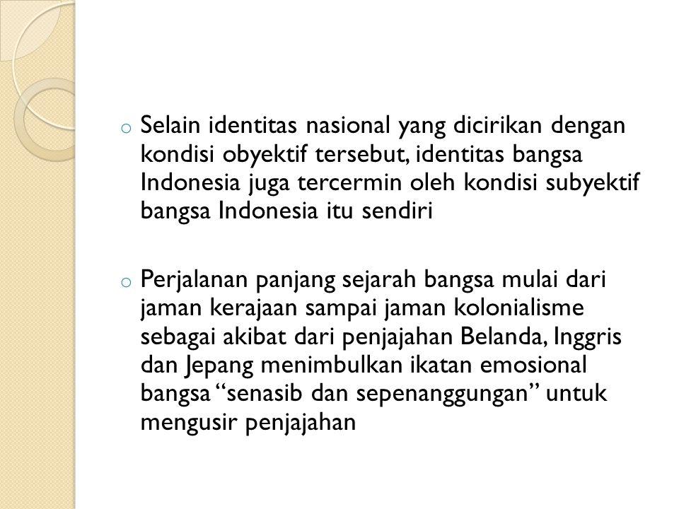 o Selain identitas nasional yang dicirikan dengan kondisi obyektif tersebut, identitas bangsa Indonesia juga tercermin oleh kondisi subyektif bangsa I
