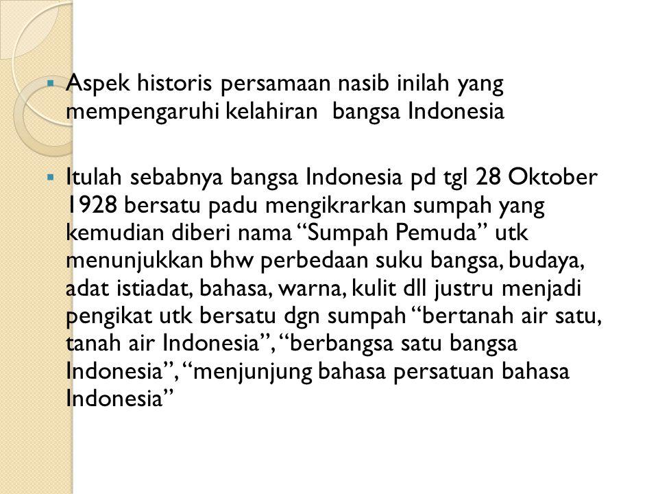  Aspek historis persamaan nasib inilah yang mempengaruhi kelahiran bangsa Indonesia  Itulah sebabnya bangsa Indonesia pd tgl 28 Oktober 1928 bersatu