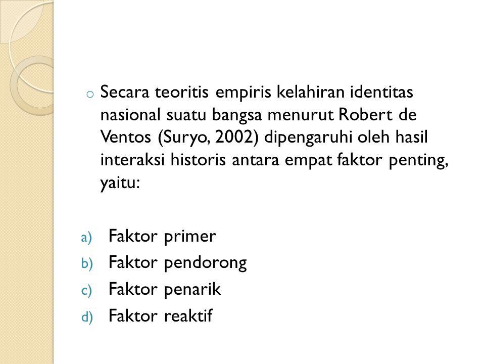 o Secara teoritis empiris kelahiran identitas nasional suatu bangsa menurut Robert de Ventos (Suryo, 2002) dipengaruhi oleh hasil interaksi historis antara empat faktor penting, yaitu: a) Faktor primer b) Faktor pendorong c) Faktor penarik d) Faktor reaktif