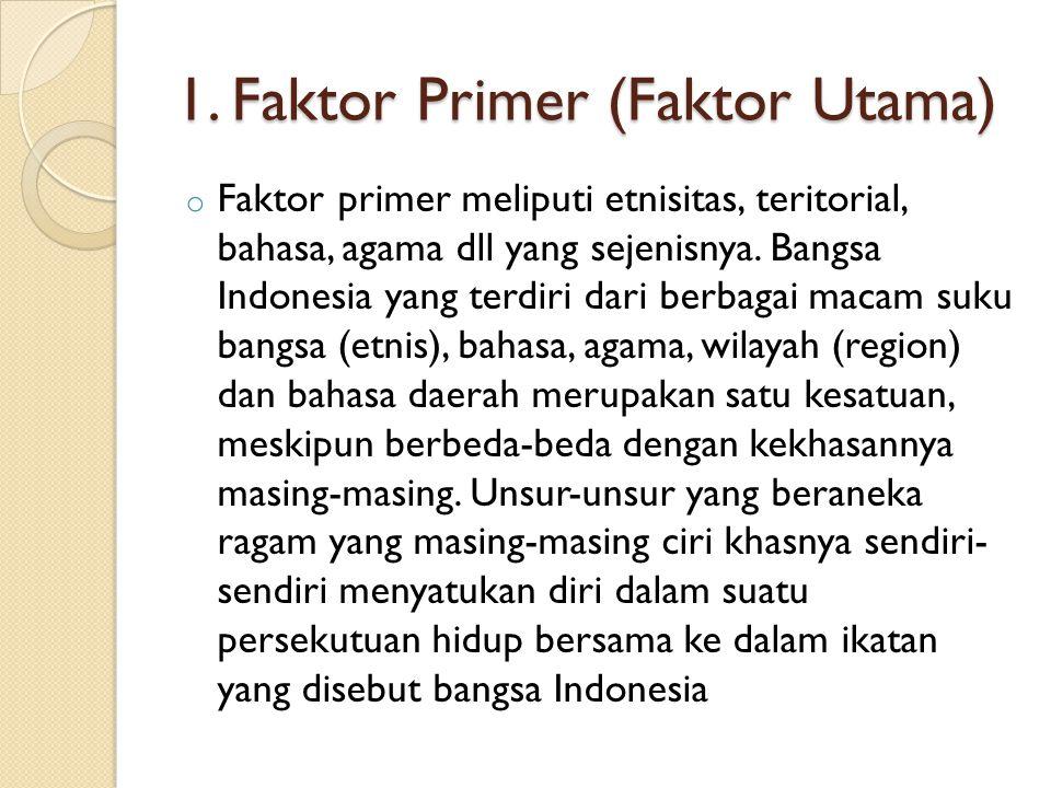 1. Faktor Primer (Faktor Utama) o Faktor primer meliputi etnisitas, teritorial, bahasa, agama dll yang sejenisnya. Bangsa Indonesia yang terdiri dari