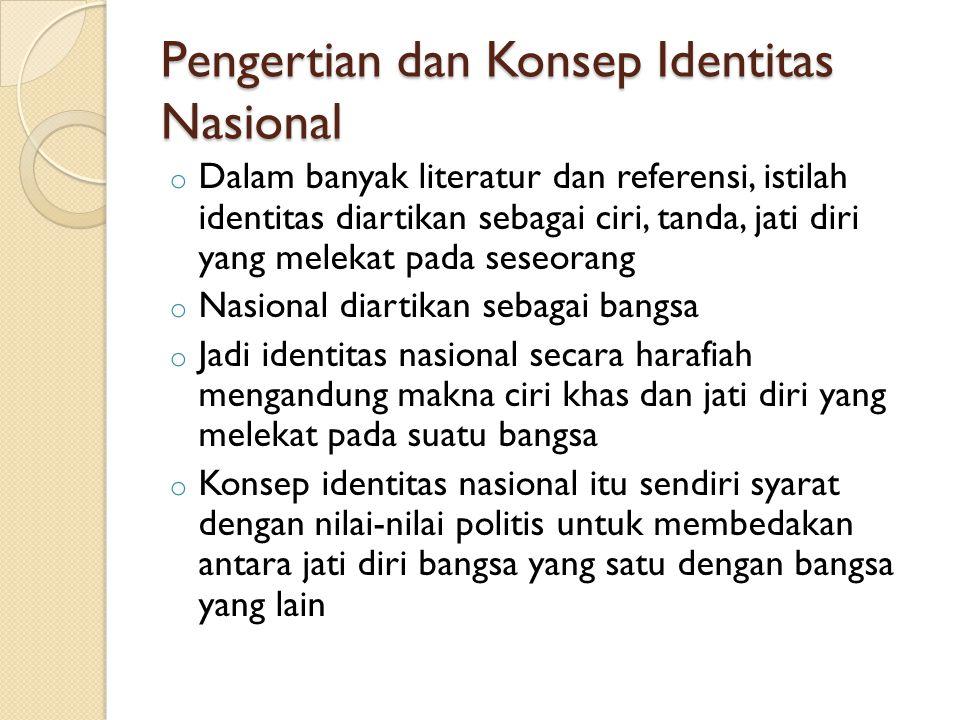 Pengertian dan Konsep Identitas Nasional o Dalam banyak literatur dan referensi, istilah identitas diartikan sebagai ciri, tanda, jati diri yang melek