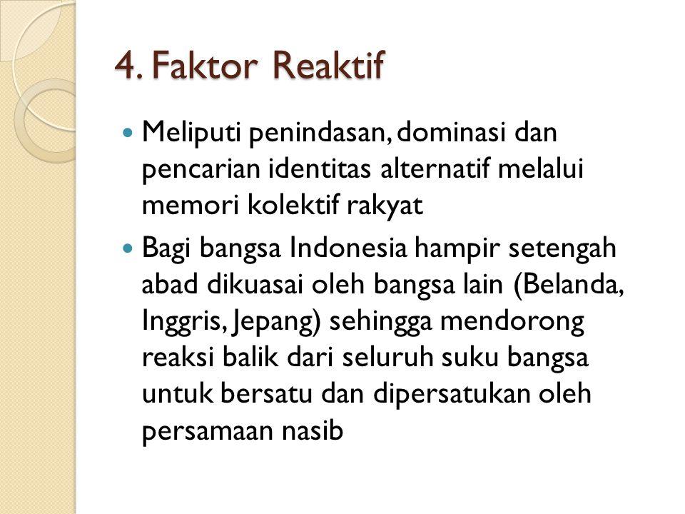 4. Faktor Reaktif Meliputi penindasan, dominasi dan pencarian identitas alternatif melalui memori kolektif rakyat Bagi bangsa Indonesia hampir setenga