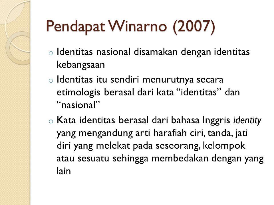 Pendapat Winarno (2007) o Identitas nasional disamakan dengan identitas kebangsaan o Identitas itu sendiri menurutnya secara etimologis berasal dari kata identitas dan nasional o Kata identitas berasal dari bahasa Inggris identity yang mengandung arti harafiah ciri, tanda, jati diri yang melekat pada seseorang, kelompok atau sesuatu sehingga membedakan dengan yang lain