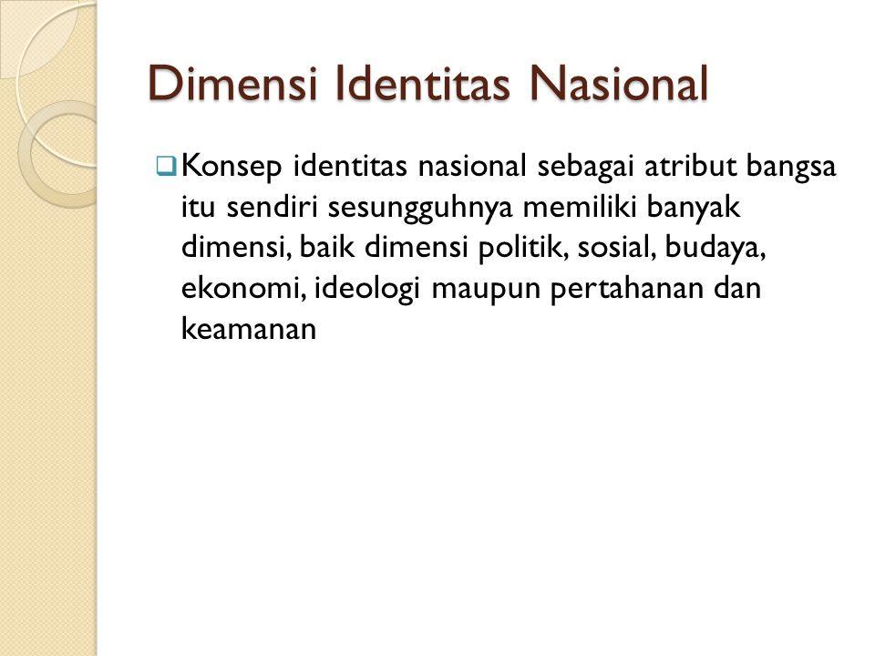 Dimensi Identitas Nasional  Konsep identitas nasional sebagai atribut bangsa itu sendiri sesungguhnya memiliki banyak dimensi, baik dimensi politik, sosial, budaya, ekonomi, ideologi maupun pertahanan dan keamanan