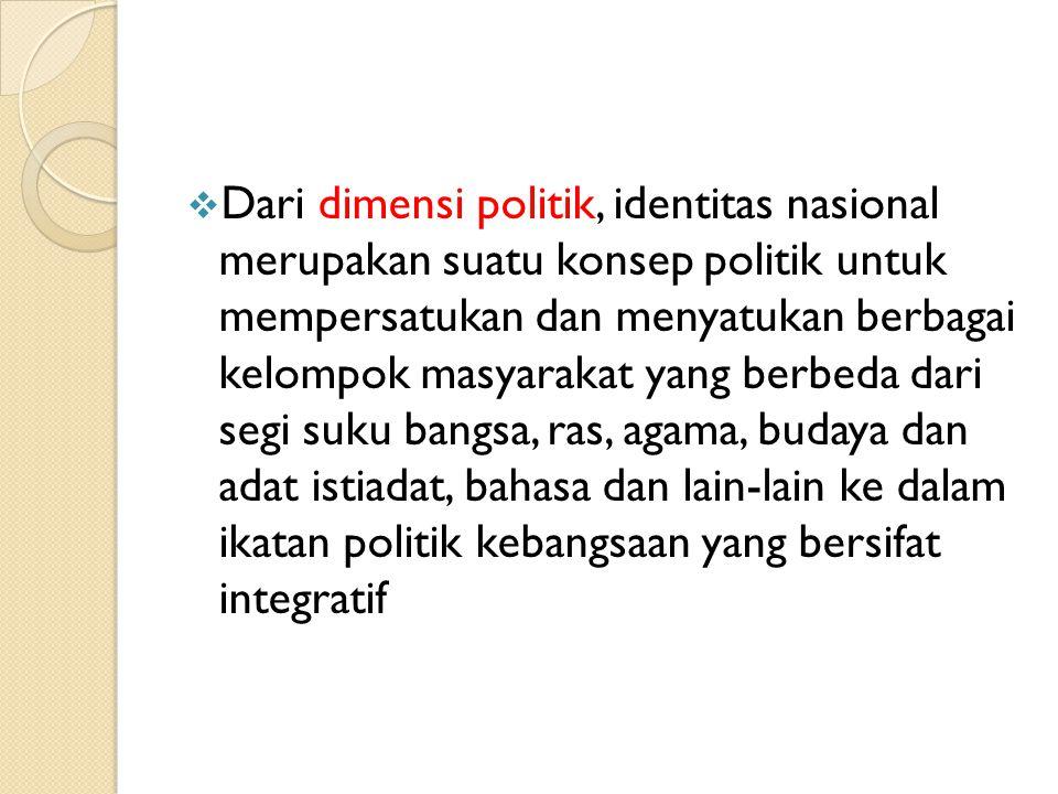  Dari dimensi politik, identitas nasional merupakan suatu konsep politik untuk mempersatukan dan menyatukan berbagai kelompok masyarakat yang berbeda